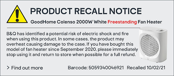 PRODUCT RECALL NOTICE GoodHome Colenso 2000W White Freestanding Fan Heater B&Q has identified a potential risk of electric shock and fire when using this product. In some cases, the product may overheat causing damage to the case. If you have bought this model of fan heater since September 2020, please immediately stop using it and return to store when possible for a full refund. Find out more Barcode: 5059340046921Recalled 10/02/21
